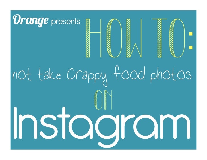 Orange presents                  HOW TO:not take crappy food photos                  ON	  Instagram