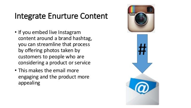 Integrate Enurture Content • If you embed live Instagram content around a brand hashtag, you can streamline that process b...