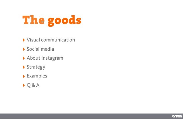 The goods‣ Visual communication‣ Social media‣ About Instagram‣ Strategy‣ Examples‣ Q & A