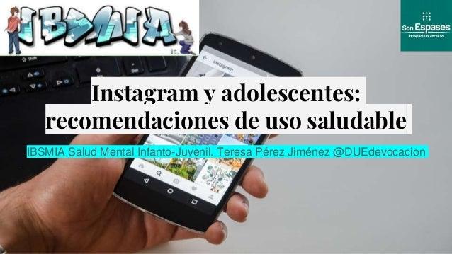 Instagram y adolescentes: recomendaciones de uso saludable IBSMIA Salud Mental Infanto-Juvenil. Teresa Pérez Jiménez @DUEd...
