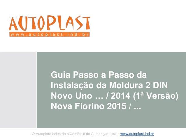 Guia Passo a Passo da  Instalação da Moldura 2 DIN  Novo Uno … / 2014 (1ª Versão)  Nova Fiorino 2015 / ...  © Autoplast In...