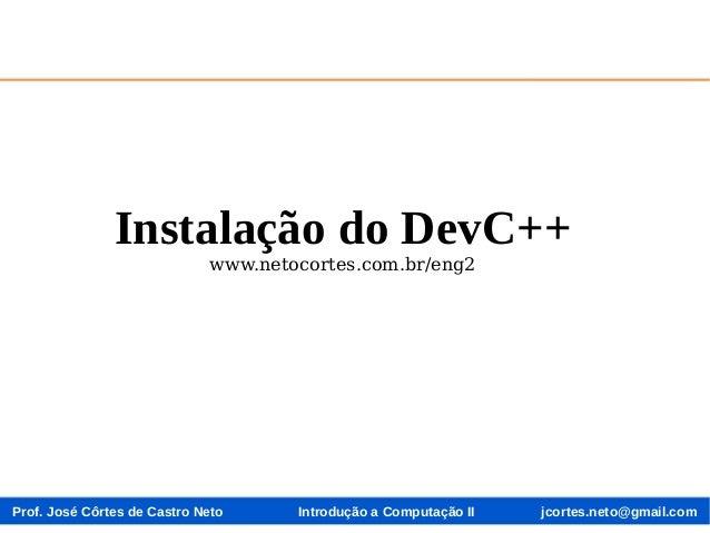 Prof. José Côrtes de Castro Neto jcortes.neto@gmail.comIntrodução a Computação II Instalação do DevC++ www.netocortes.com....
