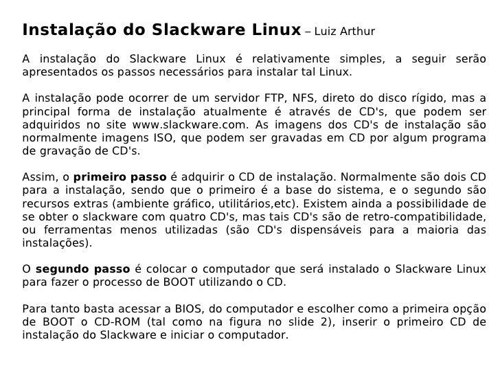 Instalação do Slackware Linux – Luiz Arthur A instalação do Slackware Linux é relativamente simples, a seguir serão aprese...