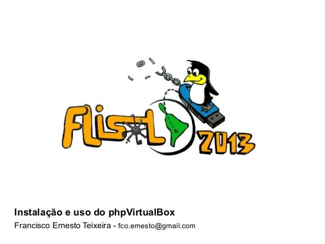FLISOL 2013 Instalação e uso do phpVirtualBoxInstalação e uso do phpVirtualBoxFrancisco Ernesto Teixeira - fco.ernesto@gma...