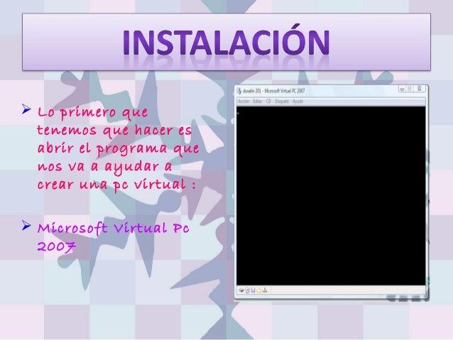  Lo primero quetenemos que hacer esabrir el programa quenos va a ayudar acrear una pc virtual : Microsoft Virtual Pc2007