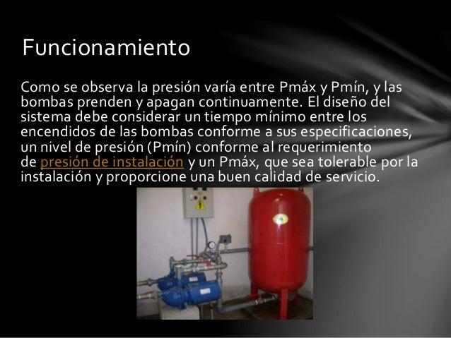 Funcionamiento  Como se observa la presión varía entre Pmáx y Pmín, y las  bombas prenden y apagan continuamente. El diseñ...