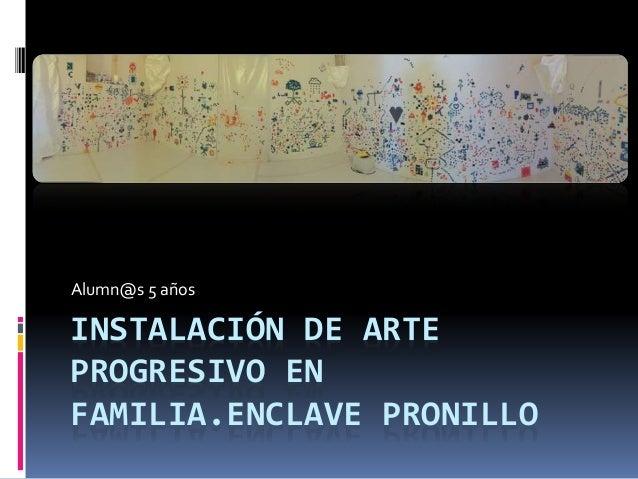 INSTALACIÓN DE ARTE PROGRESIVO EN FAMILIA.ENCLAVE PRONILLO Alumn@s 5 años
