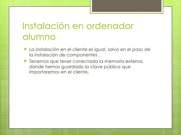 Instalación en ordenador alumno <ul><li>La instalación en el cliente es igual, salvo en el paso de la instalación de compo...