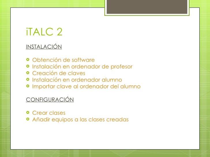 iTALC 2 <ul><li>INSTALACIÓN </li></ul><ul><li>Obtención de software </li></ul><ul><li>Instalación en ordenador de profesor...
