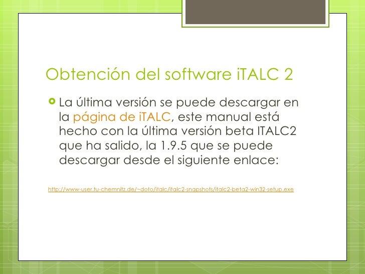 Obtención del software iTALC 2 <ul><li>La última versión se puede descargar en la  página de iTALC , este manual está hech...