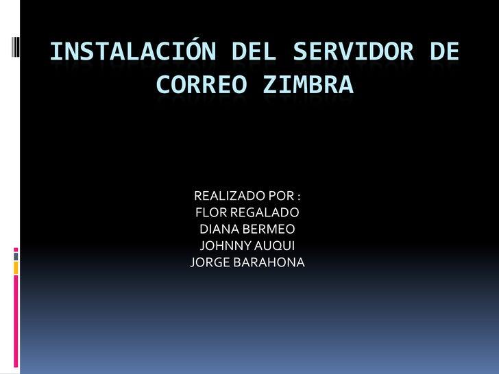 Instalación del servidor de correo zimbra<br />REALIZADO POR :<br />FLOR REGALADO <br />DIANA BERMEO<br />JOHNNY AUQUI<br ...