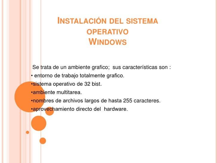 Instalación del sistema operativo Windows<br /> Se trata de un ambiente grafico;  sus características son : <br />• entorn...