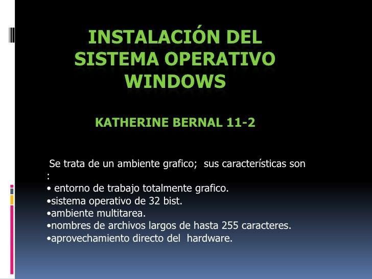 Instalación del sistema operativo WindowsKatherine Bernal 11-2<br />Se trata de un ambiente grafico;  sus características ...