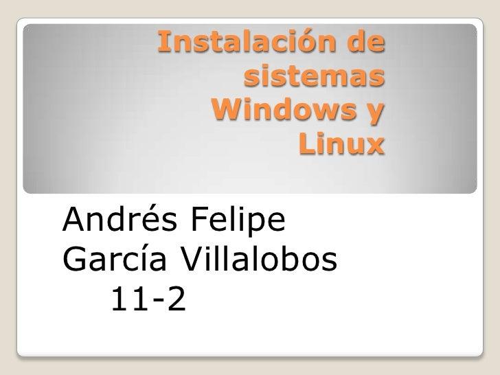 Instalación de sistemas Windows y Linux <br />Andrés Felipe García Villalobos <br />   11-2 <br />
