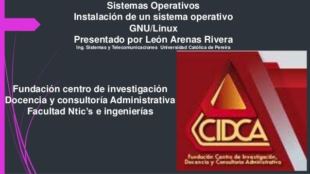Sistemas Operativos Instalación de un sistema operativo GNU/Linux Presentado por León Arenas Rivera Ing. Sistemas y Teleco...
