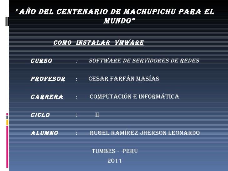 "<ul><li>"" AÑO DEL CENTENARIO DE MACHUPICHU PARA EL MUNDO"" </li></ul><ul><li>COMO  INSTALAR  VMWARE </li></ul><ul><li>CURSO..."