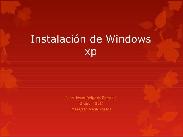 """Instalación de WindowsxpJuan Jesus Delgado EstradaGrupo: """"201""""Maestra: Alicia Rosete"""