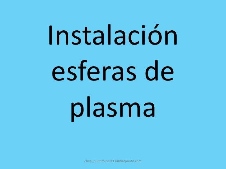 Instalación esferas de  plasma   chris_puntito para Clubfiatpunto.com