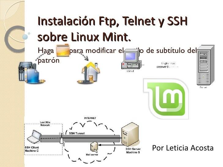 Instalación Ftp, Telnet y SSH sobre Linux Mint. ftp.png telnet1.gif ssh-tunnel.jpg linux-mint.png Por Leticia Acosta