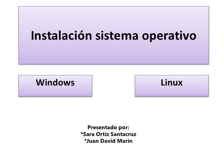 Instalación sistema operativo <br />Windows <br />Linux<br />Presentado por:<br />*Sara Ortiz Santacruz<br />*Juan David M...