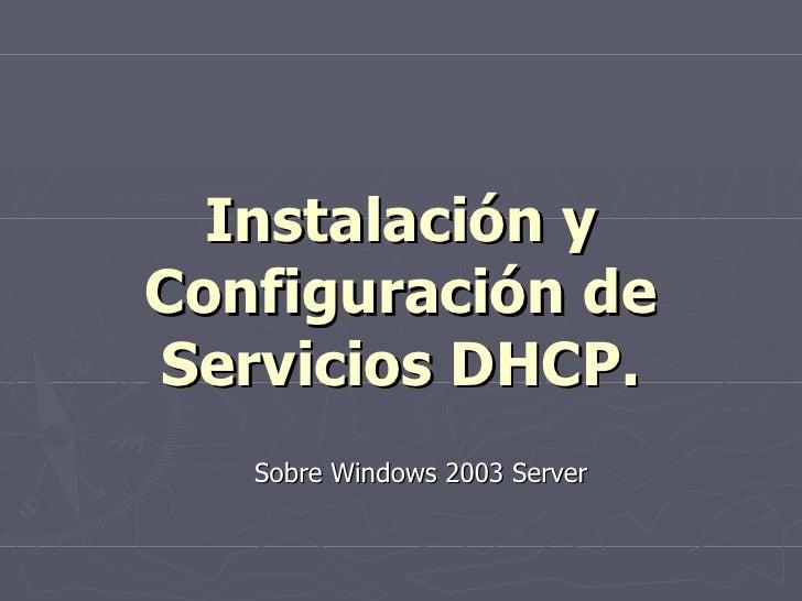 Instalación y Configuración de Servicios DHCP. <ul><ul><li>Sobre Windows 2003 Server </li></ul></ul>