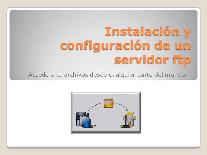 Instalación y configuración de un servidor ftp<br />Accede a tu archivos desde cualquier parte del mundo.<br />