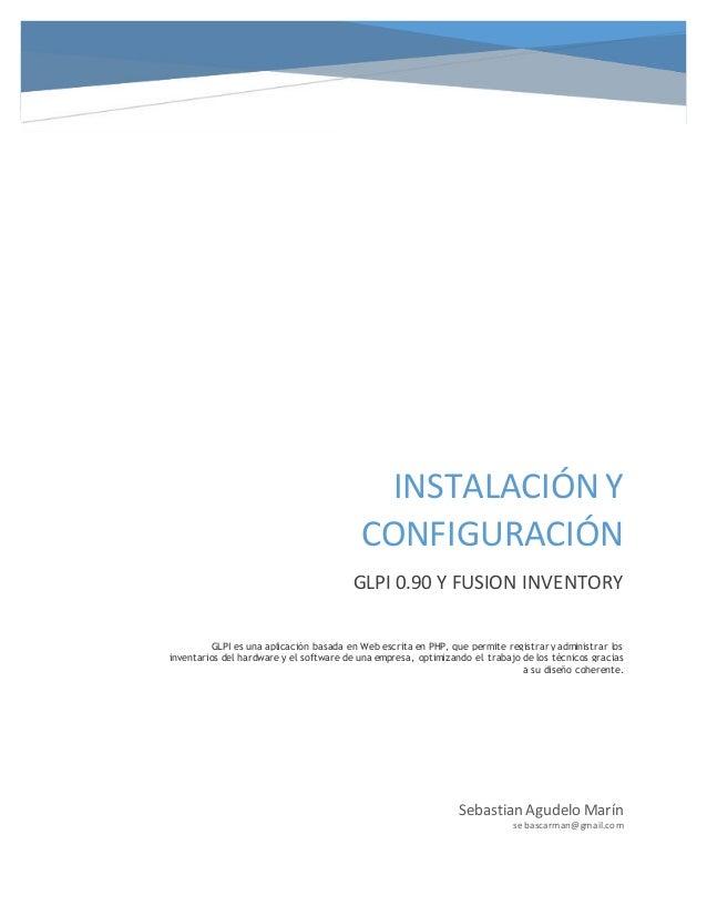 INSTALACIÓN Y CONFIGURACIÓN GLPI 0.90 Y FUSION INVENTORY Sebastian Agudelo Marín sebascarman@gmail.com GLPI es una aplicac...