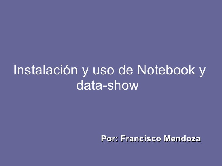Instalación y uso de Notebook y data-show  Por: Francisco Mendoza