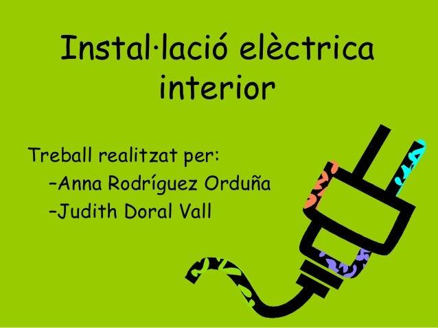 Instal·lació elèctrica interior Treball realitzat per: –Anna Rodríguez Orduña –Judith Doral Vall