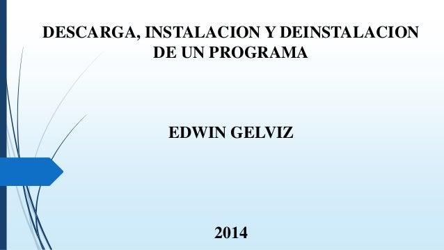 DESCARGA, INSTALACION Y DEINSTALACION DE UN PROGRAMA EDWIN GELVIZ 2014