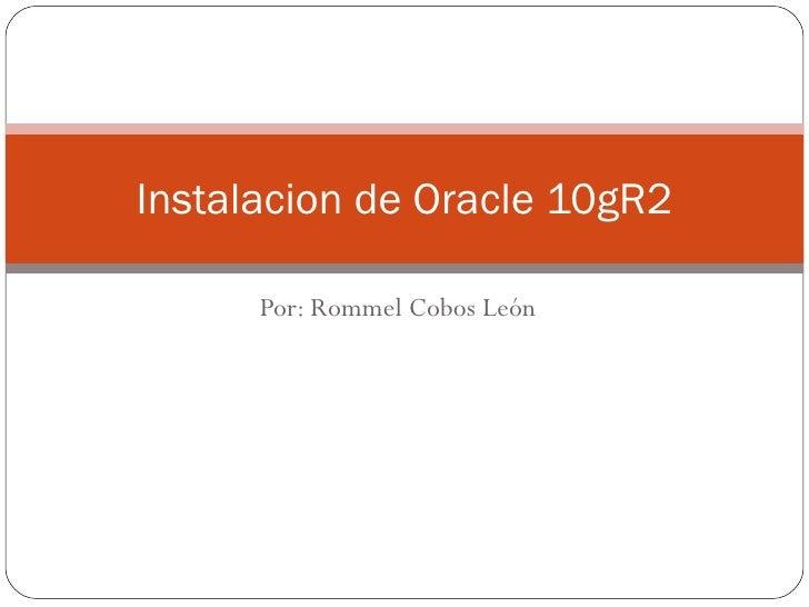 Por: Rommel Cobos León Instalacion de Oracle 10gR2
