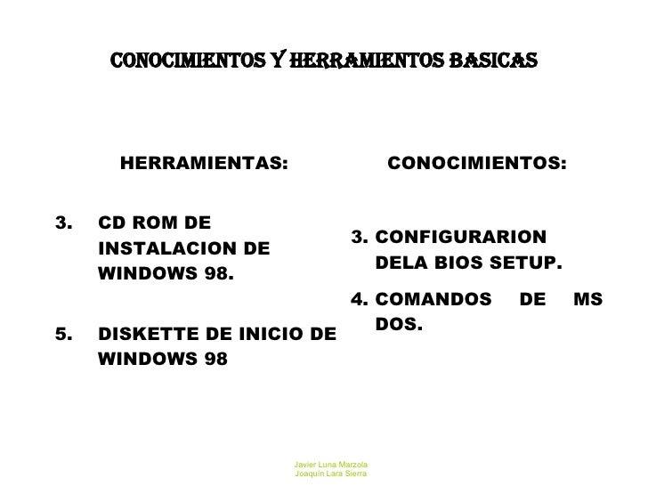 CONOCIMIENTOS Y HERRAMIENTOS BASICAS <ul><li>HERRAMIENTAS: </li></ul><ul><li>CD ROM DE INSTALACION DE WINDOWS 98. </li></u...