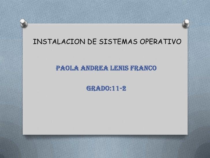INSTALACION DE SISTEMAS OPERATIVO<br />Paola Andrea lenis franco<br />Grado:11-2<br />