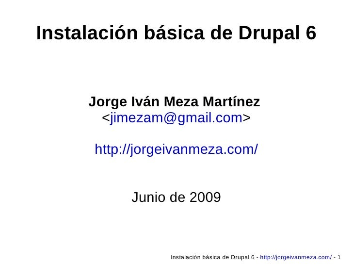 Instalación básica de Drupal 6 Jorge Iván Meza Martínez  < [email_address] > http://jorgeivanmeza.com/ Junio de 2009