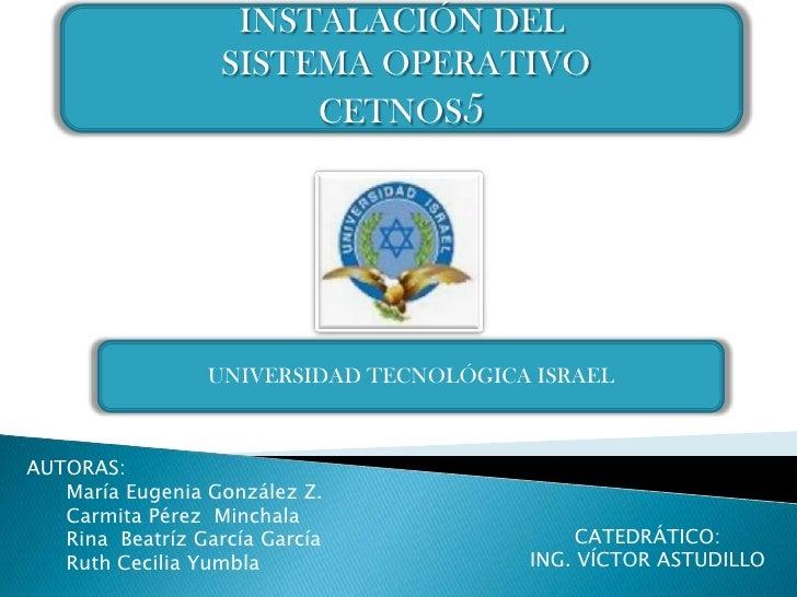 INSTALACIÓN DEL<br /> SISTEMA OPERATIVO CETNOS5<br />UNIVERSIDAD TECNOLÓGICA ISRAEL<br />AUTORAS: <br />María Eugenia Gonz...