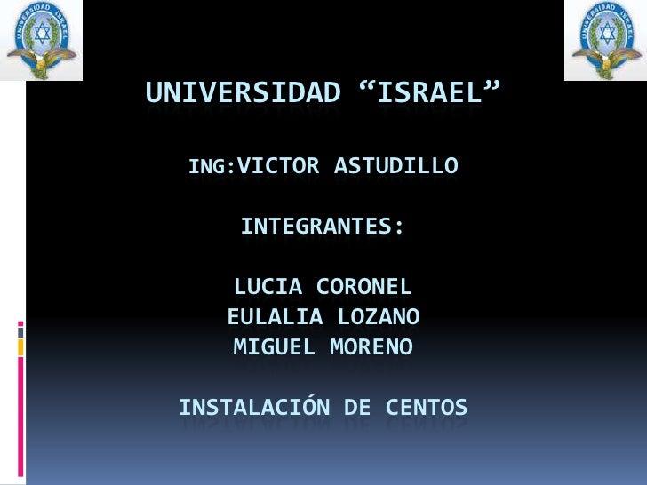 """UNIVERSIDAD """"ISRAEL""""ING:VICTOR ASTUDILLOINTEGRANTES:LUCIA CORONELEULALIA LOZANOMIGUEL MORENOINSTALACIÓN DE CENTOS<br />"""