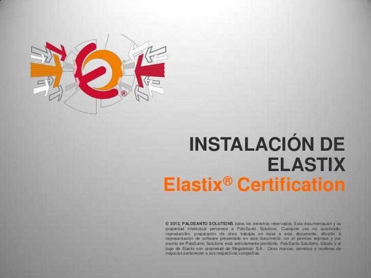INSTALACIÓN DE            ELASTIXElastix® Certification© 2012, PALOSANTO SOLUTIONS todos los derechos reservados. Esta doc...