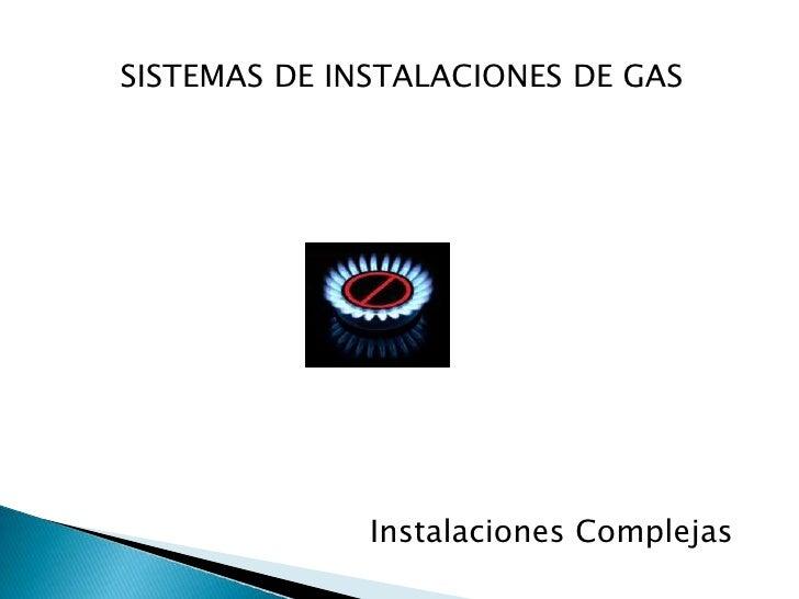 SISTEMAS DE INSTALACIONES DE GAS<br />Instalaciones Complejas<br />