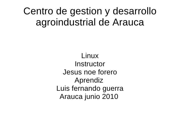 Centro de gestion y desarrollo agroindustrial de Arauca Linux Instructor Jesus noe forero Aprendiz  Luis fernando guerra A...