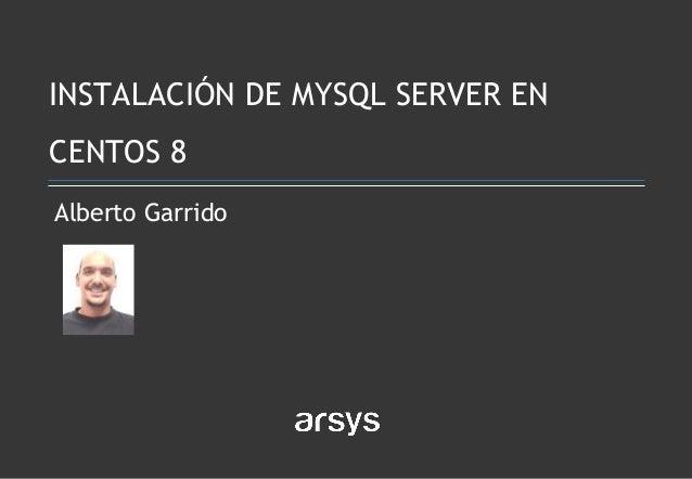Alberto Garrido INSTALACIÓN DE MYSQL SERVER EN CENTOS 8
