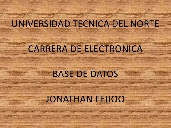 UNIVERSIDAD TECNICA DEL NORTECARRERA DE ELECTRONICABASE DE DATOSJONATHAN FEIJOO<br />