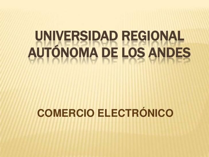 UNIVERSIDAD REGIONAL AUTÓNOMA DE LOS ANDES <br />COMERCIO ELECTRÓNICO <br />
