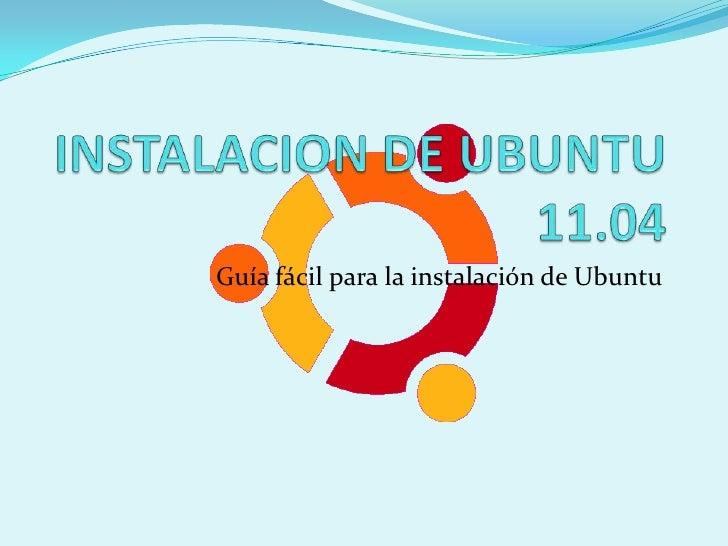 INSTALACION DE UBUNTU 11.04<br />Guía fácil para la instalación de Ubuntu<br />