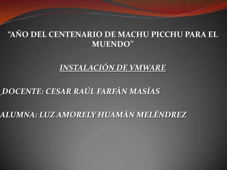 """""""AÑO DEL CENTENARIO DE MACHU PICCHU PARA EL MUENDO""""<br />INSTALACIÓN DE VMWARE<br />DOCENTE: CESAR RAÚL FARFÁN MASÍAS<br /..."""