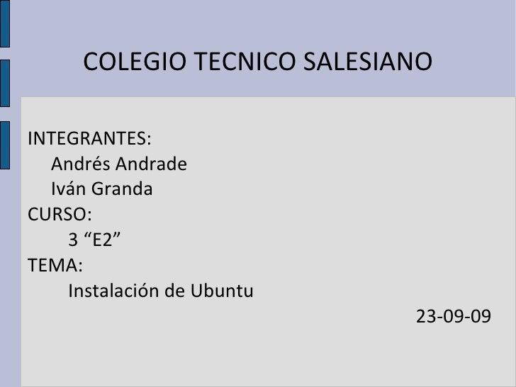 """COLEGIO TECNICO SALESIANO INTEGRANTES: Andrés Andrade Iván Granda CURSO: 3 """"E2"""" TEMA: Instalación de Ubuntu 23-09-09"""