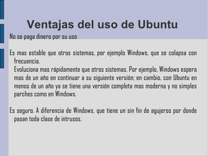 Ventajas del uso de Ubuntu  No se paga dinero por su uso Es mas estable que otros sistemas, por ejemplo Windows, que se co...
