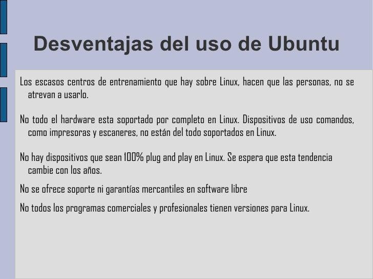 Desventajas del uso de Ubuntu Los escasos centros de entrenamiento que hay sobre Linux, hacen que las personas, no se atre...