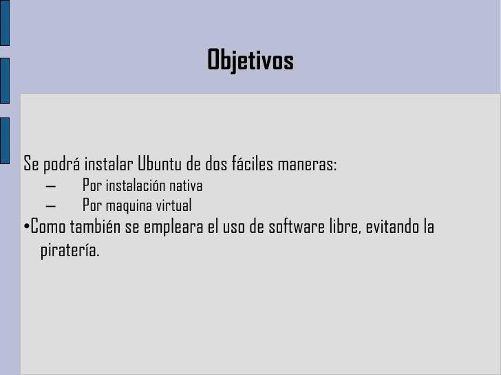 Objetivos <ul><li>Se podrá instalar Ubuntu de dos fáciles maneras: </li></ul>– Por instalación nativa – Por maquina virtua...