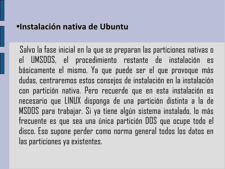 • Instalación nativa de Ubuntu Salvo la fase inicial en la que se preparan las particiones nativas o el UMSDOS, el procedi...