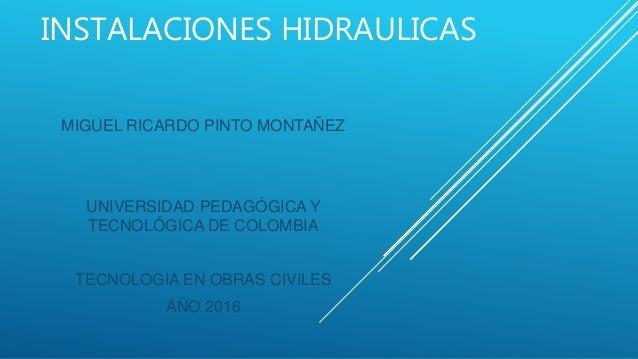 INSTALACIONES HIDRAULICAS MIGUEL RICARDO PINTO MONTAÑEZ UNIVERSIDAD PEDAGÓGICA Y TECNOLÓGICA DE COLOMBIA TECNOLOGIA EN OBR...